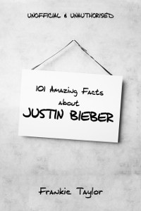 Cover 101 Amazing Facts about Justin Bieber