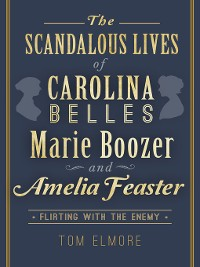 Cover The Scandalous Lives of Carolina Belles Marie Boozer and Amelia Feaster