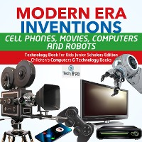Cover Modern Era Inventions : Cell Phones, Movies, Computers and Robots | Technology Book for Kids Junior Scholars Edition | Children's Computers & Technology Books