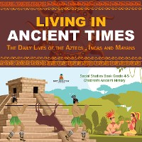 Cover Living in Ancient Times : The Daily Lives of the Aztecs , Incas and Mayans | Social Studies Book Grade 4-5 | Children's Ancient History