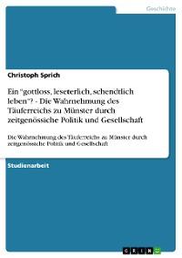 """Cover Ein """"gottloss, leseterlich, schendtlich leben""""? - Die Wahrnehmung des Täuferreichs zu Münster durch zeitgenössiche Politik und Gesellschaft"""