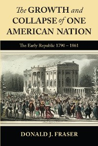 Cover The Growth and Collapse of One American Nation: The Early Republic 1790 - 1861