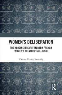 Cover Women's Deliberation: The Heroine in Early Modern French Women's Theater (1650-1750)