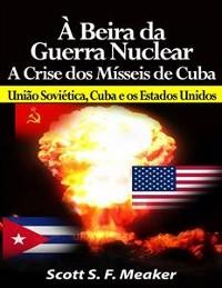 Cover À Beira Da Guerra Nuclear: Crise Dos Mísseis De Cuba - União Soviética, Cuba E Os Estados Unidos