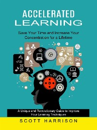 Cover Accelerated Learning: Save Your Time and Increase Your Concentration for a Lifetime (A Unique and Revolutionary Guide to Improve Your Learning Techniques)