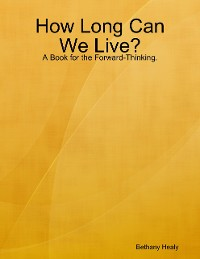 Cover How Long Can We Live - A Book for the Forward Thinking