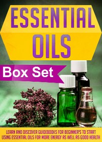 Cover Essential Oils Box Set : Learn And Discover Guidebooks For Beginner's To Start Using Essential Oils For More Energy As Well As Good Health