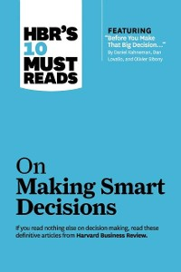 """Cover HBR's 10 Must Reads on Making Smart Decisions (with featured article """"Before You Make That Big Decision..."""" by Daniel Kahneman, Dan Lovallo, and Olivier Sibony)"""