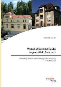 Cover Wirtschaftsarchitektur des Jugendstils in Österreich: Ein Beitrag zur industriearchäologischen Forschung in Mitteleuropa