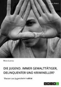 Cover Die Jugend. Immer gewalttätiger, delinquenter und krimineller?