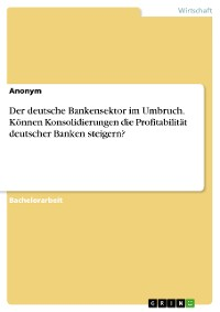 Cover Der deutsche Bankensektor im Umbruch. Können Konsolidierungen die Profitabilität deutscher Banken steigern?