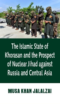 Cover The Islamic State of Khorasan and the Prospect of Nuclear Jihad against Russia and Central Asia