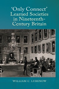 """Cover """"Only Connect"""": Learned Societies in Nineteenth-Century Britain"""