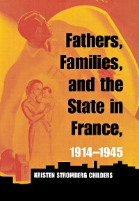 Cover Fathers, Families, and the State in France, 1914–1945