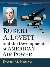 Cover Robert A. Lovett and the Development of American Air Power