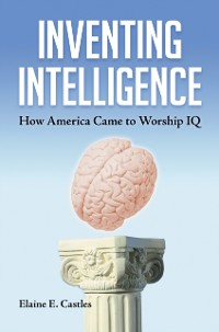 Cover Inventing Intelligence: How America Came to Worship IQ