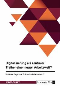 Cover Digitalisierung als zentraler Treiber einer neuen Arbeitswelt? Kollektive Folgen und Risiken für die Industrie 4.0