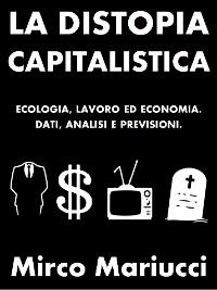 Cover La distopia capitalistica. Ecologia, lavoro ed economia. Dati, analisi e previsioni.