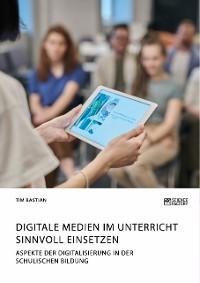 Cover Digitale Medien im Unterricht sinnvoll einsetzen. Aspekte der Digitalisierung in der schulischen Bildung