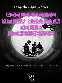 Cover Adolescenti nella società delle dipendenze - L'esperienza e il modello delle Comunità Terapeutiche
