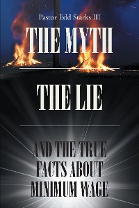 Cover The Myth the Lie and the True Facts about Minimum Wage