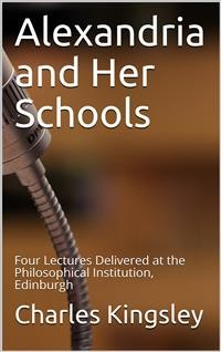Cover Alexandria and Her Schools / Four Lectures Delivered at the Philosophical Institution, Edinburgh