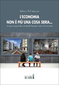 Cover L'economia non è più una cosa seria… ma per comprendere il mondo bisogna capire l'economia