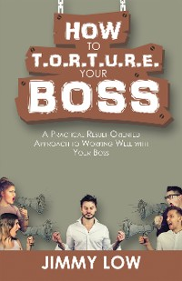 Cover How to T.O.R.T.U.R.E. Your Boss