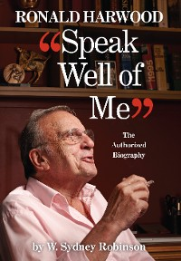 Cover Speak Well of Me: The Authorised Biography of Ronald Harwood