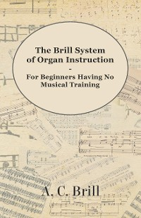 Cover The Brill System of Organ Instruction - For Beginners Having No Musical Training - With Registrations for the Hammond Organ, Pipe Organ, and Directions for the use of the Hammond Solovox