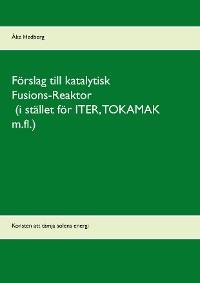 Cover Förslag till katalytisk Fusions-Reaktor (i stället för ITER, TOKAMAK m.fl.)