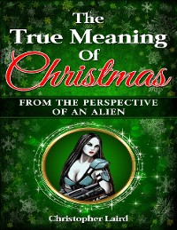 Cover The True Meaning Of Christmas: From The Perspective Of An Alien