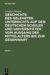 Cover Friedrich Paulsen: Geschichte des gelehrten Unterrichts auf den deutschen Schulen und Universitäten vom Ausgang des Mittelalters bis zur Gegenwart. Band 1