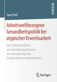 Cover Arbeitsweltbezogene Gesundheitspolitik bei atypischer Erwerbsarbeit