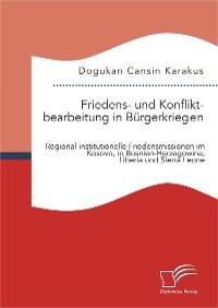 Cover Friedens- und Konfliktbearbeitung in Bürgerkriegen: Regional-institutionelle Friedensmissionen im Kosovo, in Bosnien-Herzegowina, Liberia und Sierra Leone