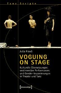Cover Voguing on Stage - Kulturelle Übersetzungen, vestimentäre Performances und Gender-Inszenierungen in Theater und Tanz