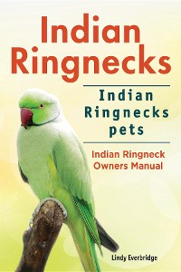 Cover Indian Ringnecks. Indian Ringnecks pets. Indian Ringneck Owners Manual.