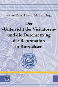 Cover Der »Unterricht der Visitatoren« und die Durchsetzung der Reformation in Kursachsen
