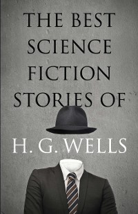 Cover The Best Science Fiction Stories of H. G. Wells
