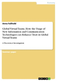 Cover Global Virtual Teams. How the Usage of New Information and Communication Technologies can Enhance Trust in Global Virtual Teams