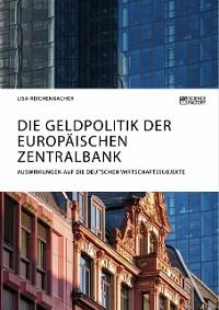 Cover Die Geldpolitik der Europäischen Zentralbank. Auswirkungen auf die deutschen Wirtschaftssubjekte