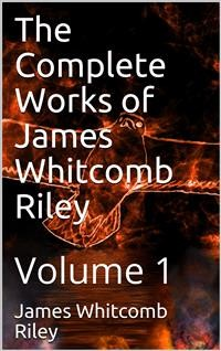 Cover The Complete Works of James Whitcomb Riley — Volume 1