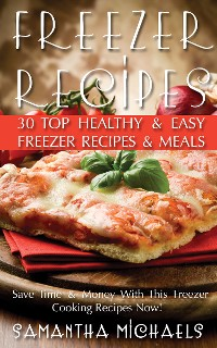 Cover Freezer Recipes: 30 Top Healthy & Easy Freezer Recipes & Meals Revealed ( Save Time & Money With This Freezer Cooking Recipes Now!)