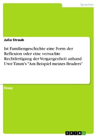 """Cover Ist Familiengeschichte eine Form der Reflexion oder eine versuchte Rechtfertigung der Vergangenheit anhand Uwe Timm's """"Am Beispiel meines Bruders"""""""