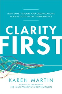 Cover Clarity First: How Smart Leaders and Organizations Achieve Outstanding Performance