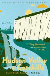 Cover Easy Weekend Getaways in the Hudson Valley & Catskills: Short Breaks from New York City