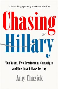 Cover Chasing Hillary: Ten Years, Two Presidential Campaigns and One Intact Glass Ceiling