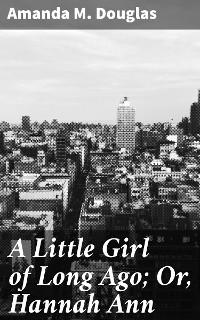 Cover A Little Girl of Long Ago; Or, Hannah Ann