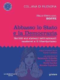 Cover Abbasso lo Stato e la Democrazia. Scritti sui sistemi istituzionali moderni e il libertarismo