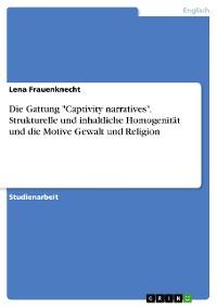 """Cover Die Gattung """"Captivity narratives"""". Strukturelle und inhaltliche Homogenität und die Motive Gewalt und Religion"""